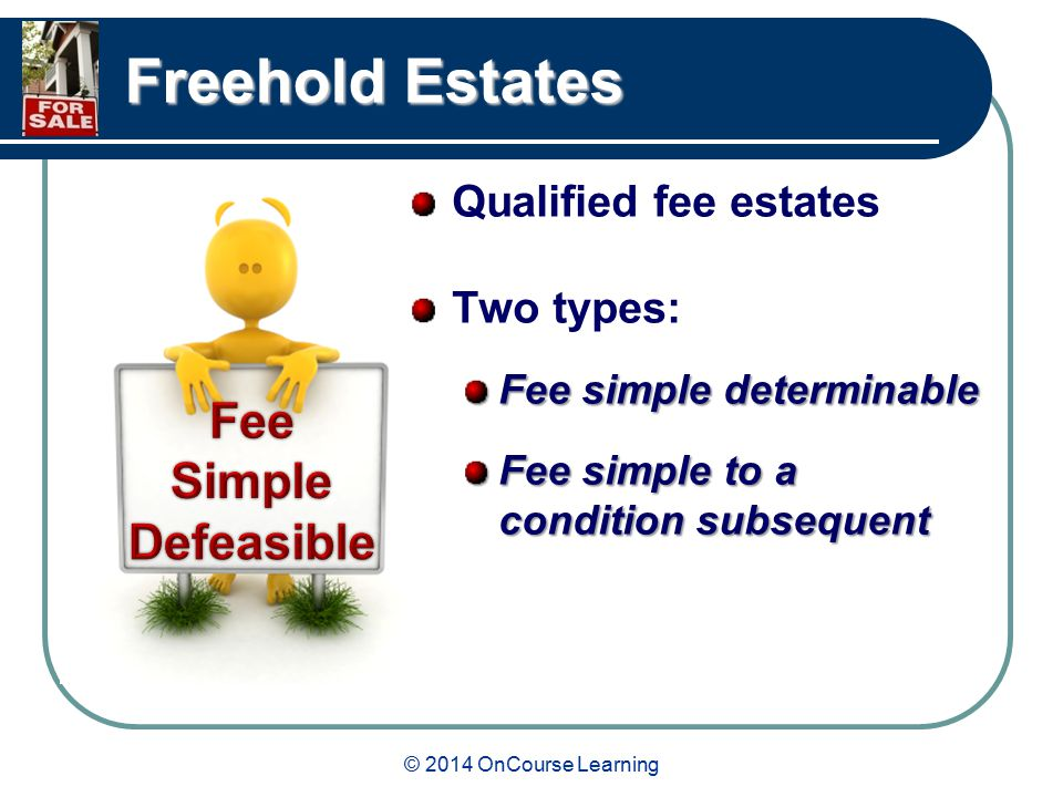 © 2014 OnCourse Learning Freehold Estates Qualified fee estates Two types: Fee simple determinable Fee simple to a condition subsequent
