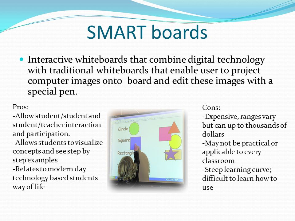 SMART boards Interactive whiteboards that combine digital technology with traditional whiteboards that enable user to project computer images onto board and edit these images with a special pen.