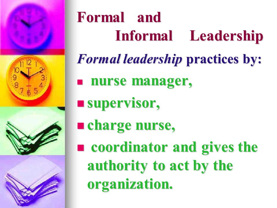 Formal and Informal Leadership Formal leadership practices by: nurse manager, nurse manager, supervisor, supervisor, charge nurse, charge nurse, coord