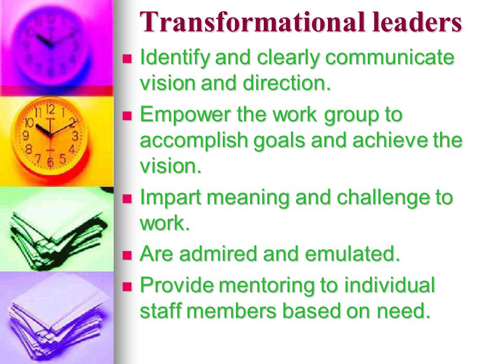 Transformational leaders Identify and clearly communicate vision and direction. Identify and clearly communicate vision and direction. Empower the wor