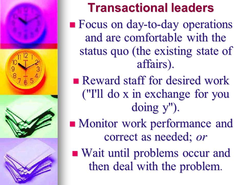 Transactional leaders Focus on day-to-day operations and are comfortable with the status quo (the existing state of affairs). Focus on day-to-day oper