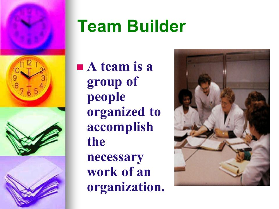 Team Builder A team is a group of people organized to accomplish the necessary work of an organization.