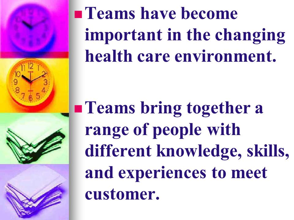 Teams have become important in the changing health care environment. Teams bring together a range of people with different knowledge, skills, and expe
