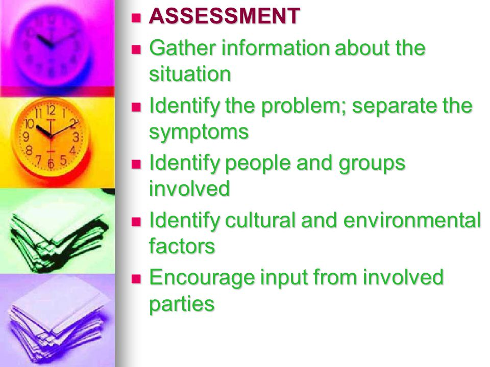 ASSESSMENT ASSESSMENT Gather information about the situation Gather information about the situation Identify the problem; separate the symptoms Identi