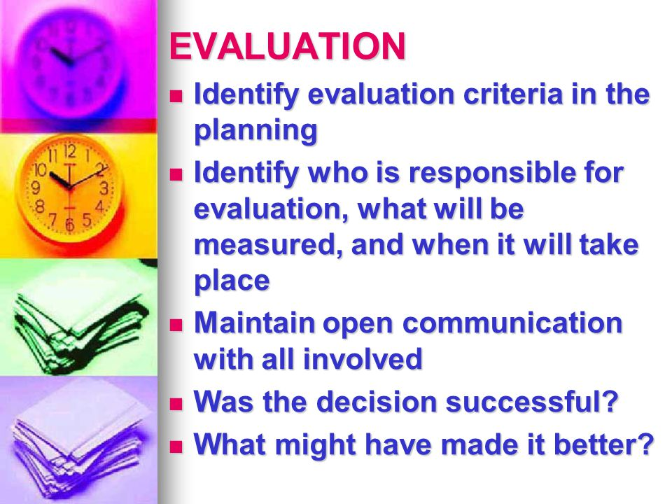 EVALUATION Identify evaluation criteria in the planning Identify evaluation criteria in the planning Identify who is responsible for evaluation, what