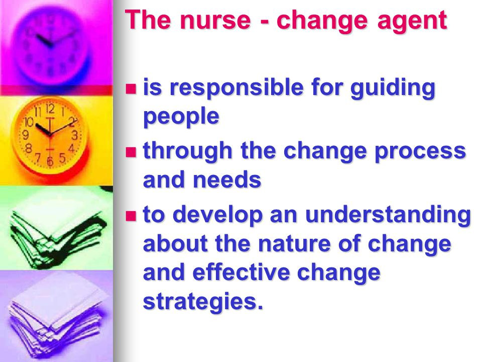 The nurse - change agent is responsible for guiding people is responsible for guiding people through the change process and needs through the change p
