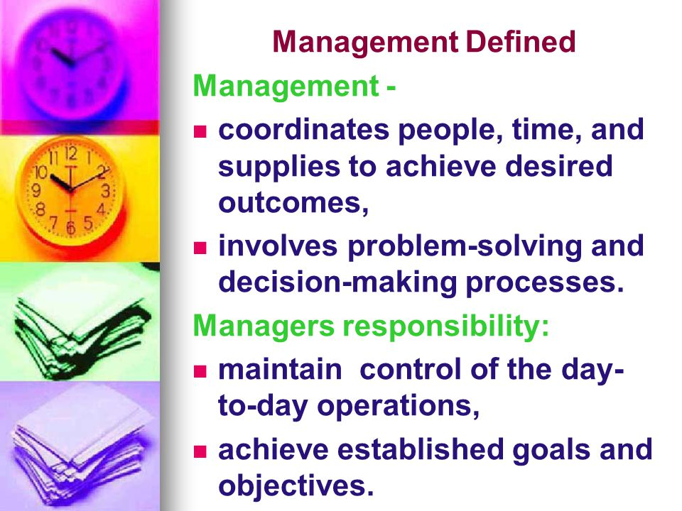 Management Defined Management - coordinates people, time, and supplies to achieve desired outcomes, involves problem-solving and decision-making proce