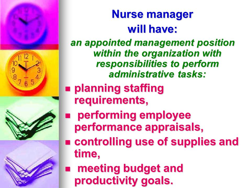 Nurse manager will have: an appointed management position within the organization with responsibilities to perform administrative tasks: planning staf