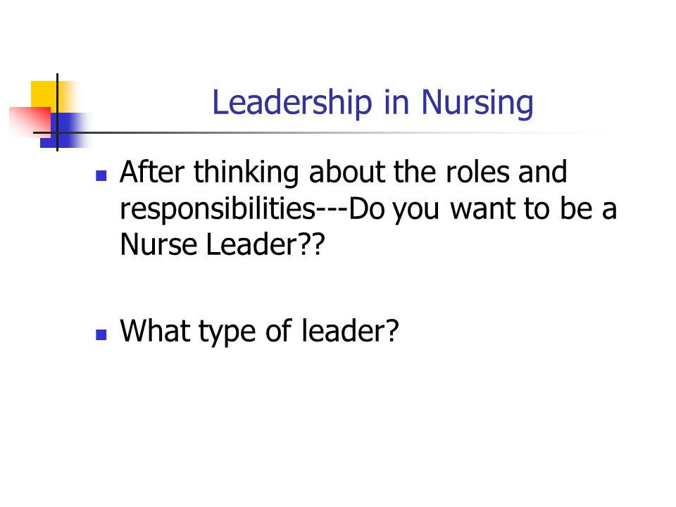 Leadership in Nursing After thinking about the roles and responsibilities---Do you want to be a Nurse Leader .