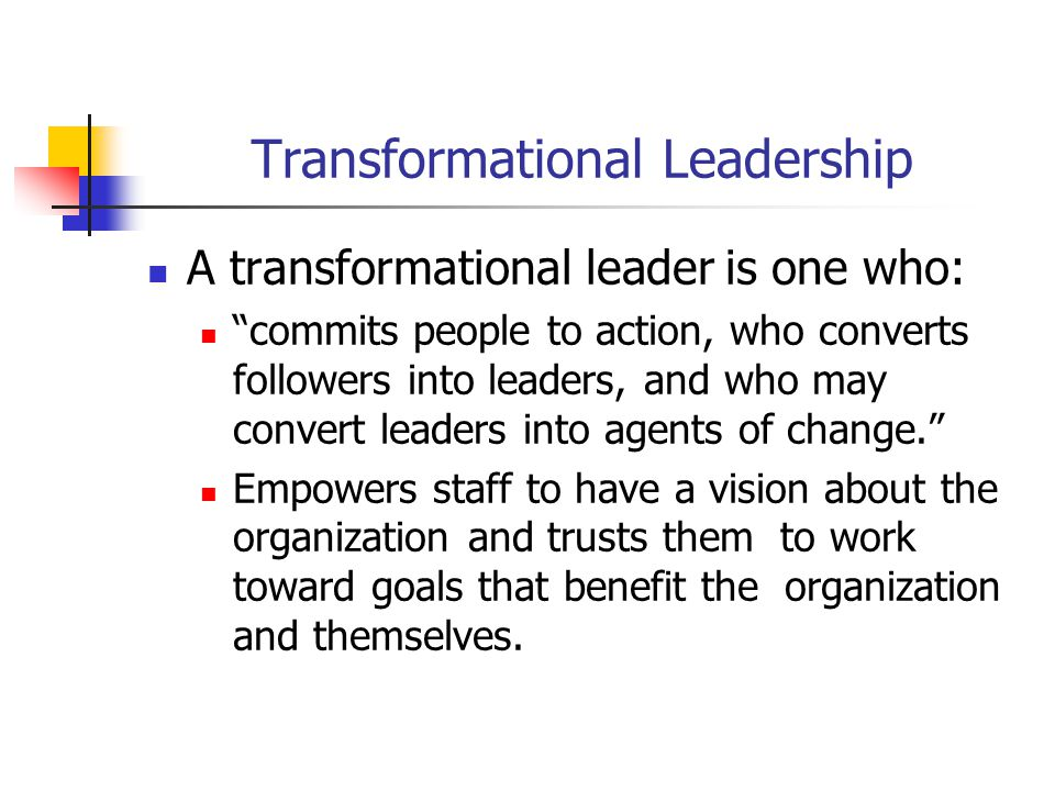 Transformational Leadership A transformational leader is one who: commits people to action, who converts followers into leaders, and who may convert leaders into agents of change. Empowers staff to have a vision about the organization and trusts them to work toward goals that benefit the organization and themselves.