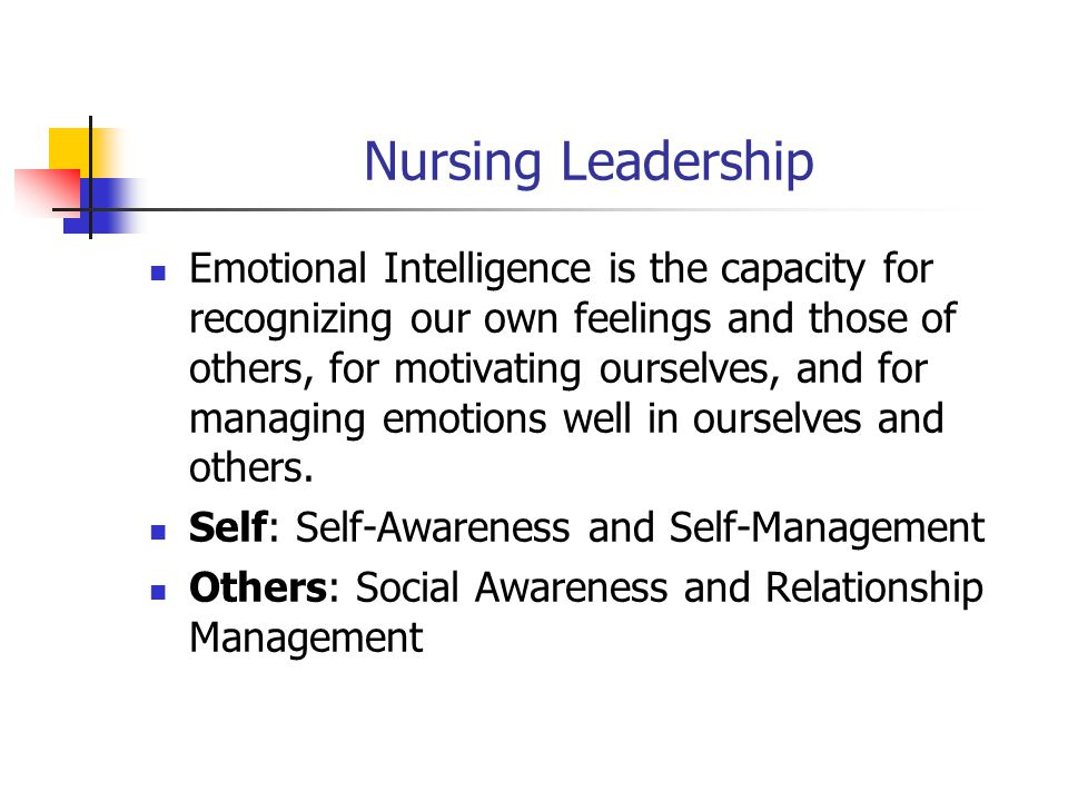 Nursing Leadership Emotional Intelligence is the capacity for recognizing our own feelings and those of others, for motivating ourselves, and for managing emotions well in ourselves and others.