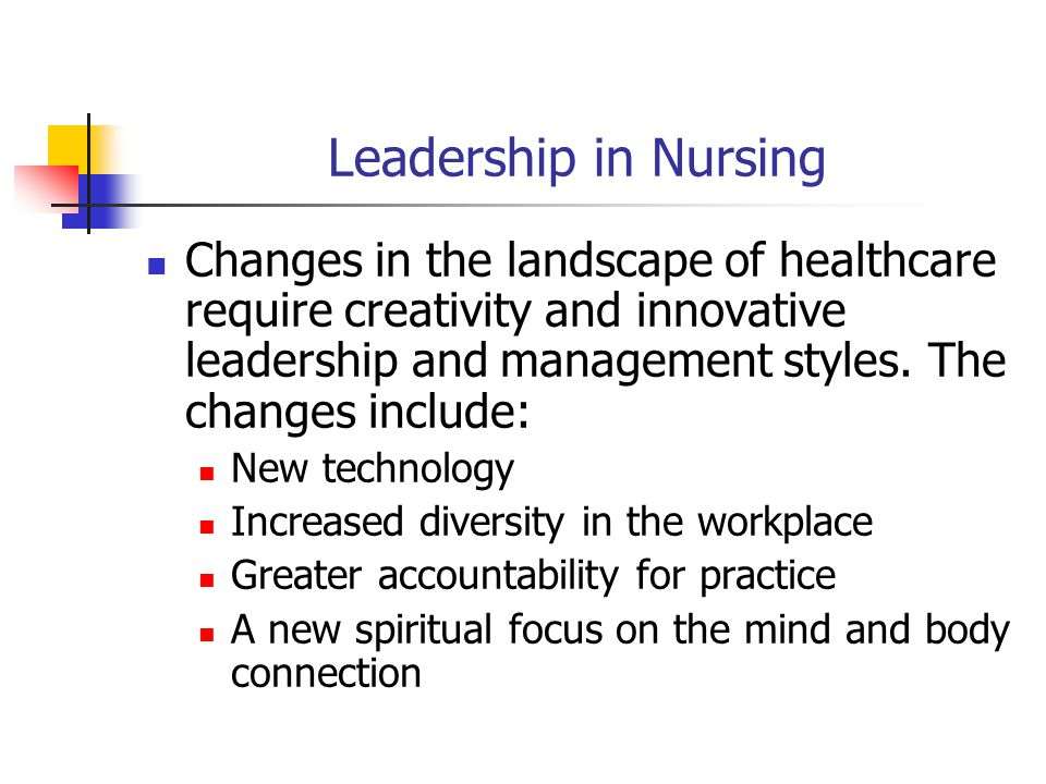 Leadership in Nursing Changes in the landscape of healthcare require creativity and innovative leadership and management styles.