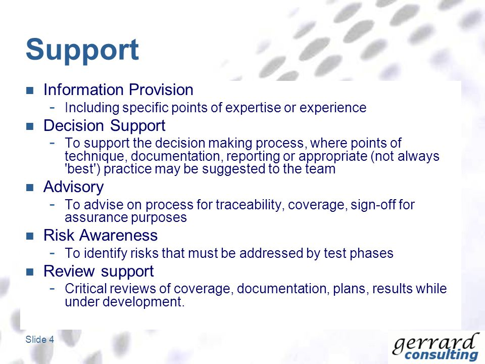 Slide 4 Support Information Provision - Including specific points of expertise or experience Decision Support - To support the decision making process, where points of technique, documentation, reporting or appropriate (not always best ) practice may be suggested to the team Advisory - To advise on process for traceability, coverage, sign-off for assurance purposes Risk Awareness - To identify risks that must be addressed by test phases Review support - Critical reviews of coverage, documentation, plans, results while under development.