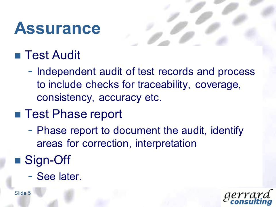 Slide 5 Assurance Test Audit - Independent audit of test records and process to include checks for traceability, coverage, consistency, accuracy etc.