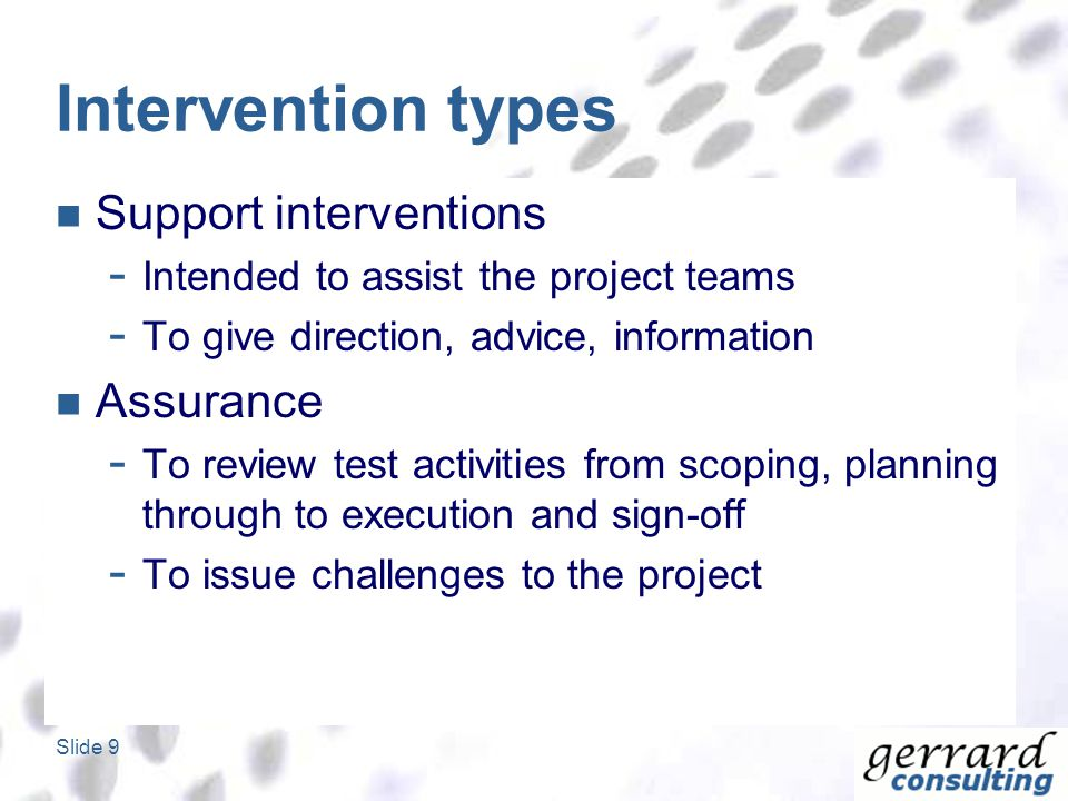 Slide 9 Intervention types Support interventions - Intended to assist the project teams - To give direction, advice, information Assurance - To review test activities from scoping, planning through to execution and sign-off - To issue challenges to the project