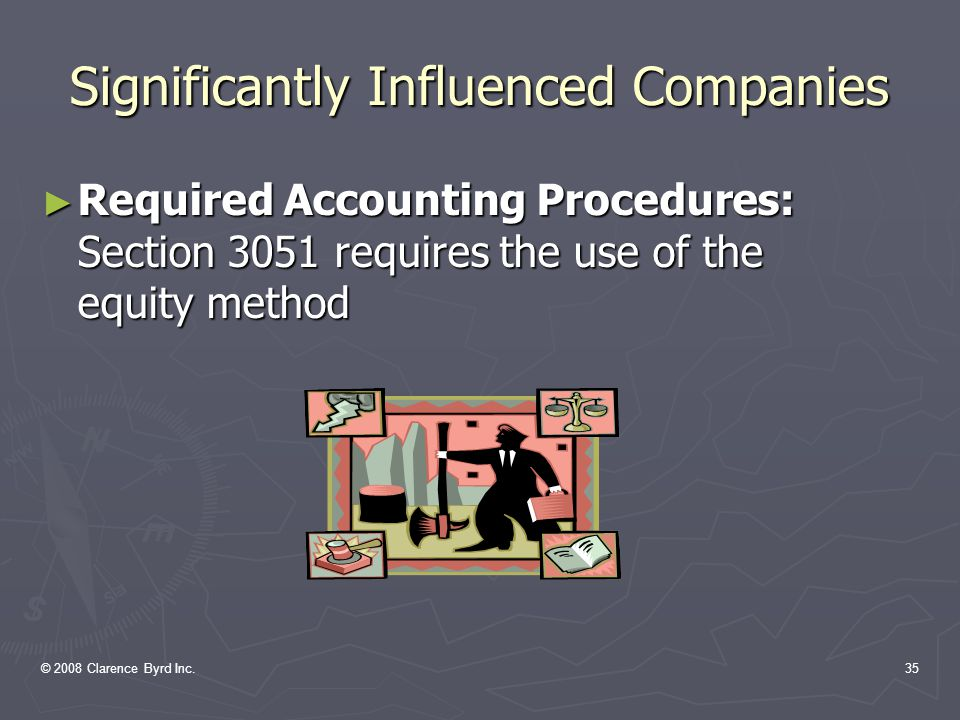 © 2008 Clarence Byrd Inc.34 Significantly Influenced Companies ► Defined  IAS 28 Significant influence is the power to participate in the financial and operating policy decisions of the investee, but is not control over those policies  CICA has a 20 percent guideline  Judgment would have been better  Key is the ability to elect directors