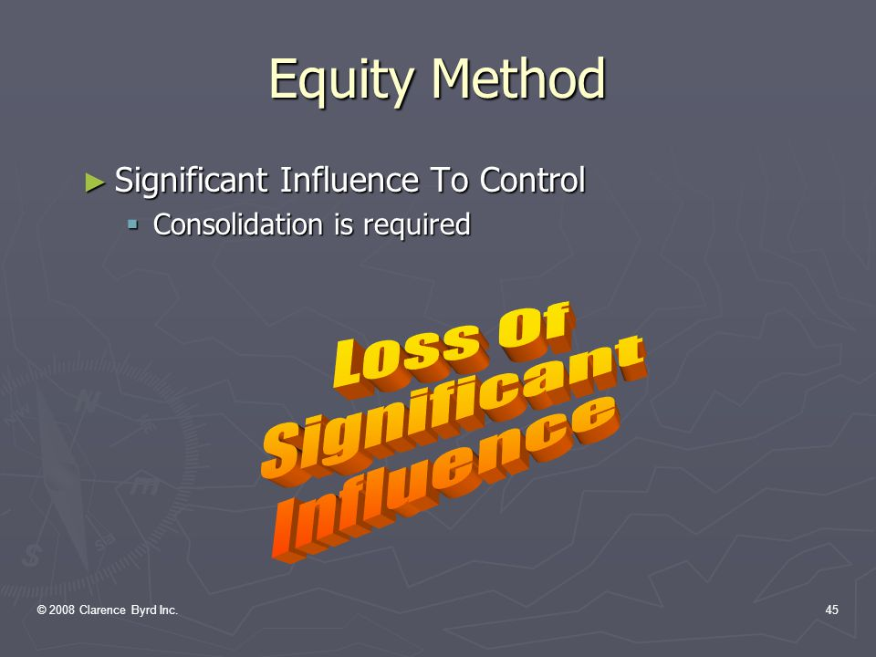 © 2008 Clarence Byrd Inc.44 Equity Method ► EIC No.8: negative balance can be shown if:  Investor has guaranteed obligations of the investee  The investor is committed to provide further financial support  The investee seems assured of returning to profitability