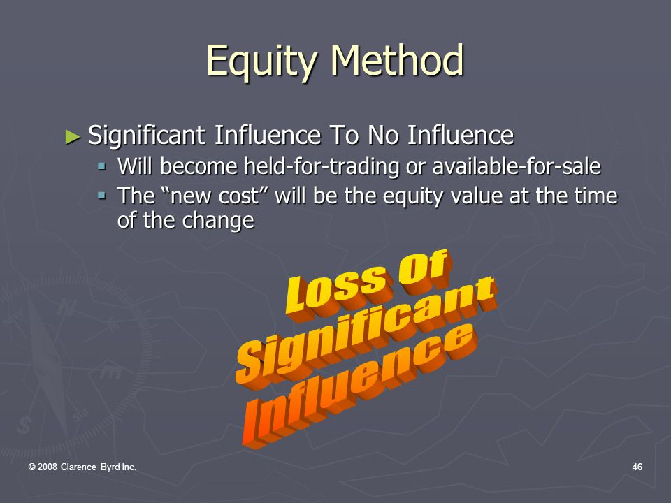 © 2008 Clarence Byrd Inc.45 Equity Method ► Significant Influence To Control  Consolidation is required