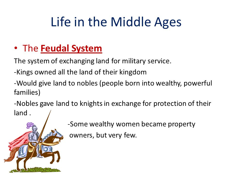 Life in the Middle Ages The Feudal System The system of exchanging land for military service.