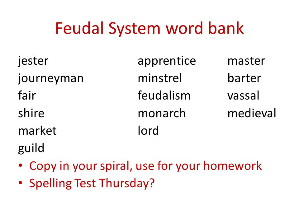 Feudal System word bank jesterapprenticemaster journeymanminstrelbarter fairfeudalismvassal shiremonarchmedieval marketlord guild Copy in your spiral, use for your homework Spelling Test Thursday