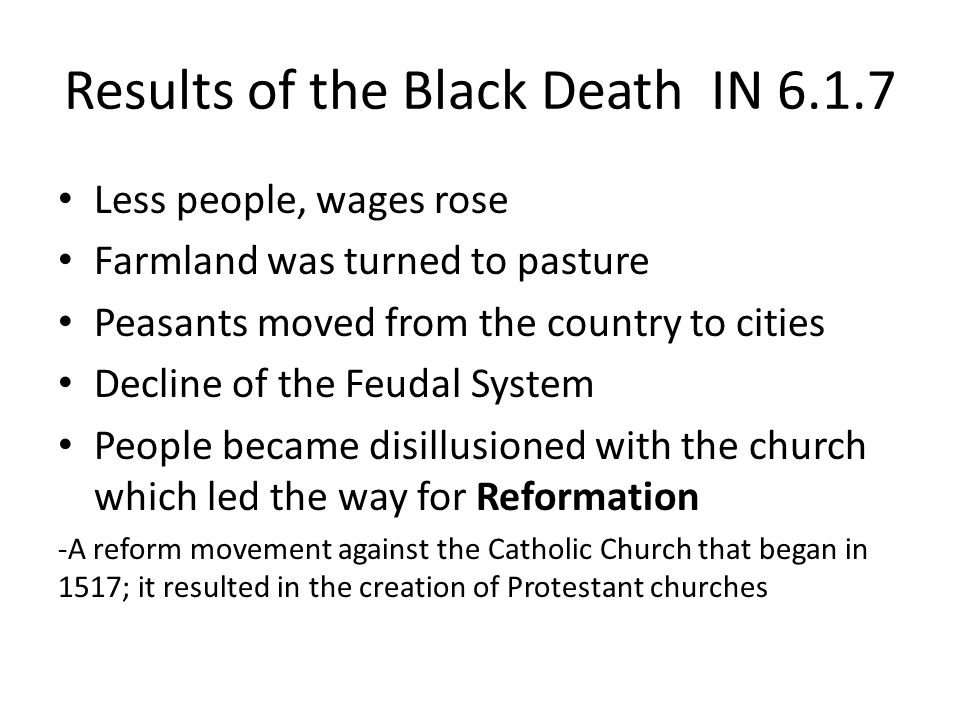 Results of the Black Death IN Less people, wages rose Farmland was turned to pasture Peasants moved from the country to cities Decline of the Feudal System People became disillusioned with the church which led the way for Reformation -A reform movement against the Catholic Church that began in 1517; it resulted in the creation of Protestant churches