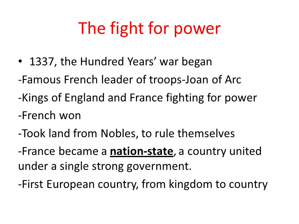 The fight for power 1337, the Hundred Years' war began -Famous French leader of troops-Joan of Arc -Kings of England and France fighting for power -French won -Took land from Nobles, to rule themselves -France became a nation-state, a country united under a single strong government.