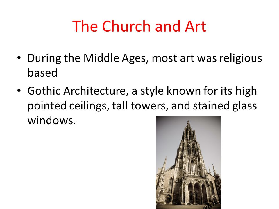 The Church and Art During the Middle Ages, most art was religious based Gothic Architecture, a style known for its high pointed ceilings, tall towers, and stained glass windows.