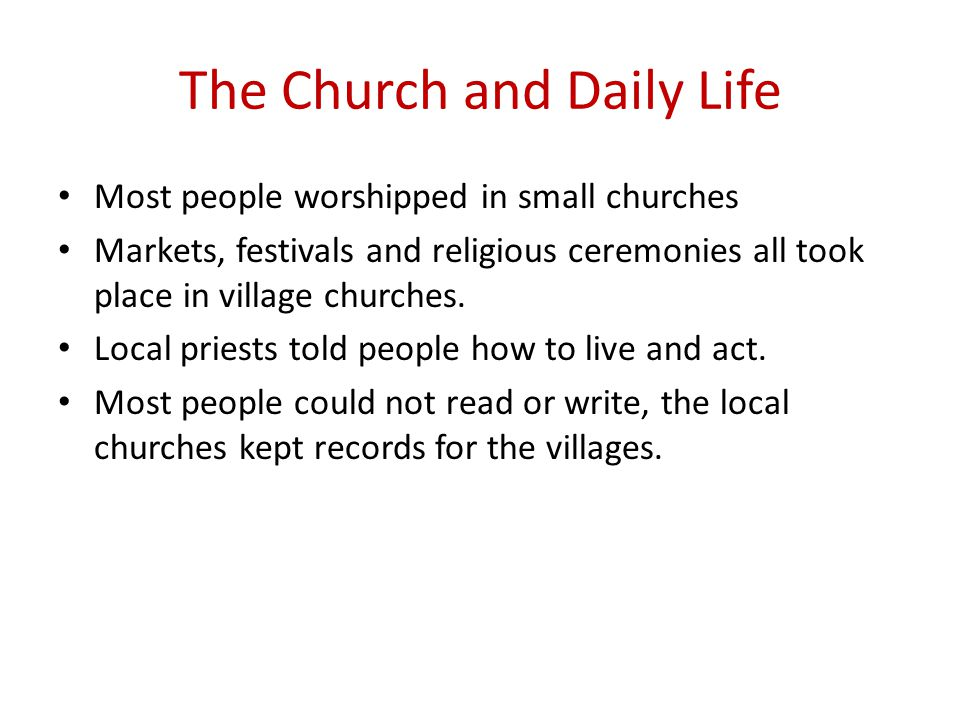 The Church and Daily Life Most people worshipped in small churches Markets, festivals and religious ceremonies all took place in village churches.
