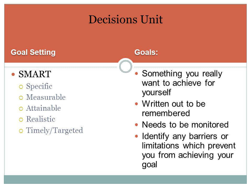 Goal Setting Goals: SMART  Specific  Measurable  Attainable  Realistic  Timely/Targeted Something you really want to achieve for yourself Written out to be remembered Needs to be monitored Identify any barriers or limitations which prevent you from achieving your goal Decisions Unit