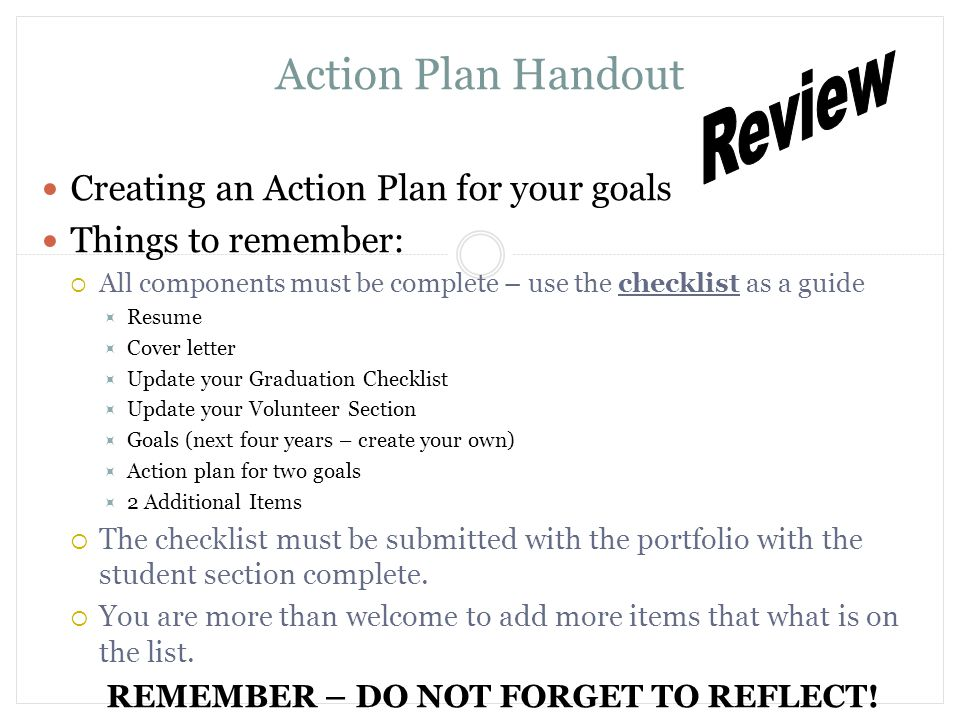 Action Plan Handout Creating an Action Plan for your goals Things to remember:  All components must be complete – use the checklist as a guide  Resume  Cover letter  Update your Graduation Checklist  Update your Volunteer Section  Goals (next four years – create your own)  Action plan for two goals  2 Additional Items  The checklist must be submitted with the portfolio with the student section complete.