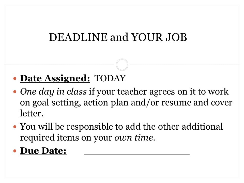 DEADLINE and YOUR JOB Date Assigned: TODAY One day in class if your teacher agrees on it to work on goal setting, action plan and/or resume and cover letter.