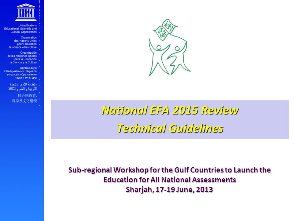 Sub-regional Workshop for the Gulf Countries to Launch the Education for All National Assessments Sharjah, June, 2013 National EFA 2015 Review Technical Guidelines