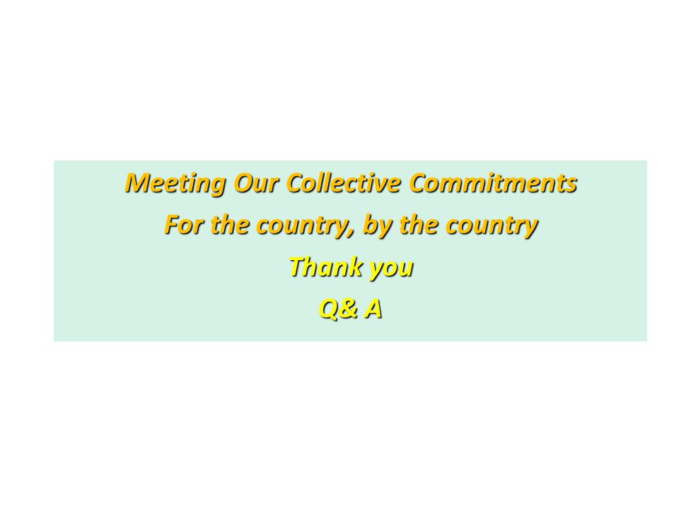 Meeting Our Collective Commitments For the country, by the country Thank you Q& A