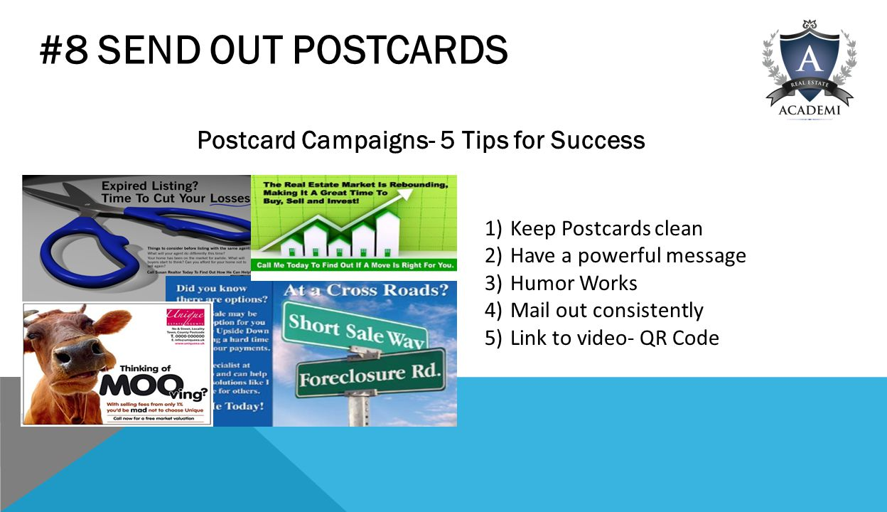 #8 SEND OUT POSTCARDS Postcard Campaigns- 5 Tips for Success 1)Keep Postcards clean 2)Have a powerful message 3)Humor Works 4)Mail out consistently 5)Link to video- QR Code