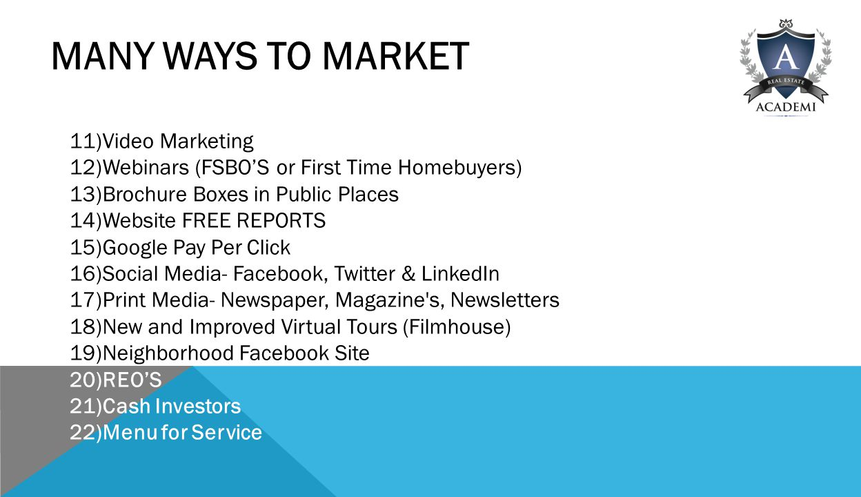 MANY WAYS TO MARKET 11)Video Marketing 12)Webinars (FSBO'S or First Time Homebuyers) 13)Brochure Boxes in Public Places 14)Website FREE REPORTS 15)Google Pay Per Click 16)Social Media- Facebook, Twitter & LinkedIn 17)Print Media- Newspaper, Magazine s, Newsletters 18)New and Improved Virtual Tours (Filmhouse) 19)Neighborhood Facebook Site 20)REO'S 21)Cash Investors 22)Menu for Service