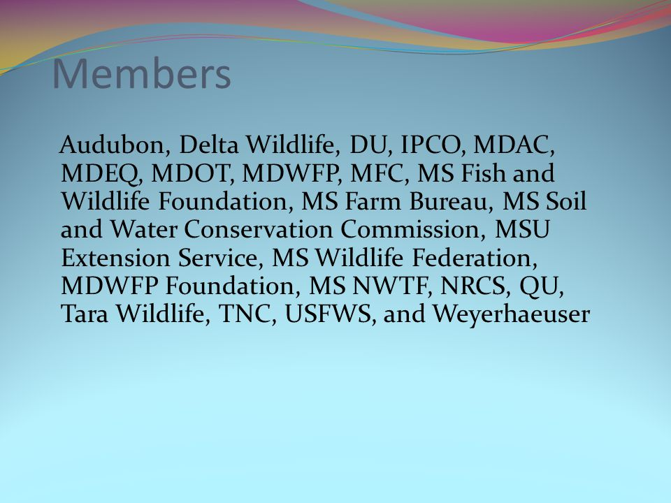 Members Audubon, Delta Wildlife, DU, IPCO, MDAC, MDEQ, MDOT, MDWFP, MFC, MS Fish and Wildlife Foundation, MS Farm Bureau, MS Soil and Water Conservation Commission, MSU Extension Service, MS Wildlife Federation, MDWFP Foundation, MS NWTF, NRCS, QU, Tara Wildlife, TNC, USFWS, and Weyerhaeuser