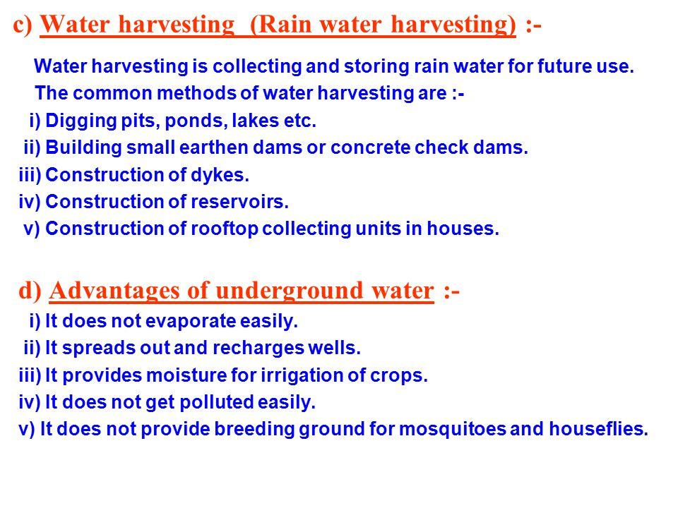 c) Water harvesting (Rain water harvesting) :- Water harvesting is collecting and storing rain water for future use.