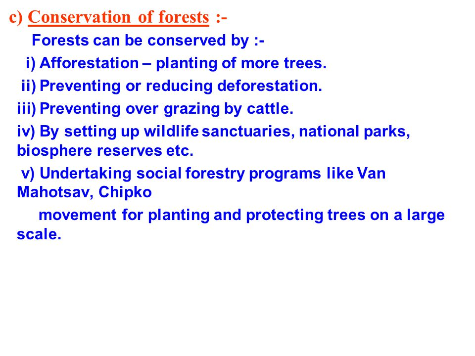 c) Conservation of forests :- Forests can be conserved by :- i) Afforestation – planting of more trees.