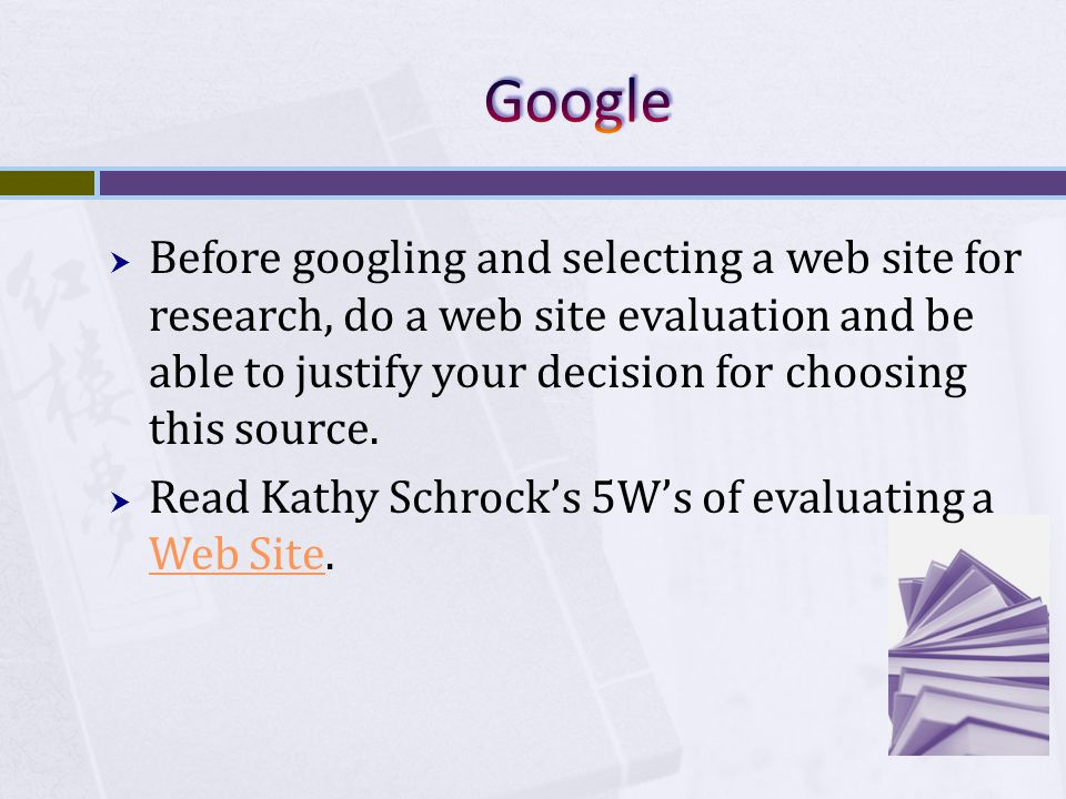  Before googling and selecting a web site for research, do a web site evaluation and be able to justify your decision for choosing this source.