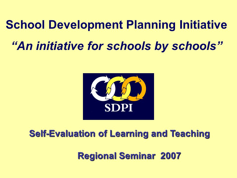 School Development Planning Initiative An initiative for schools by schools Self-Evaluation of Learning and Teaching Self-Evaluation of Learning and Teaching Regional Seminar 2007 Regional Seminar 2007