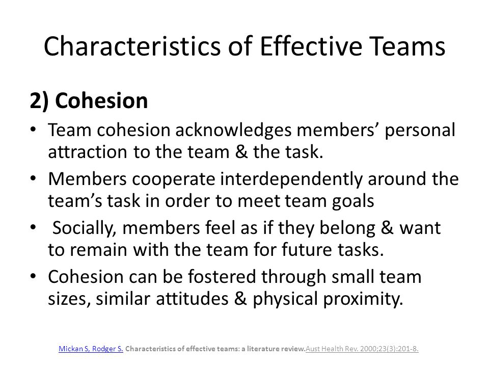 Characteristics of Effective Teams 2) Cohesion Team cohesion acknowledges members' personal attraction to the team & the task. Members cooperate inter