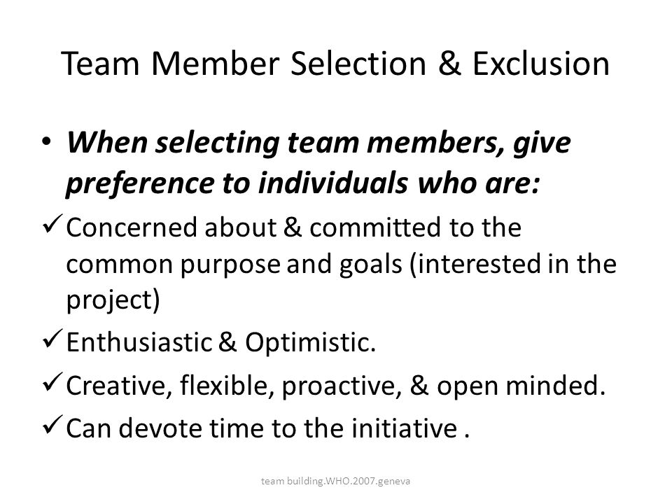 Team Member Selection & Exclusion When selecting team members, give preference to individuals who are: Concerned about & committed to the common purpo