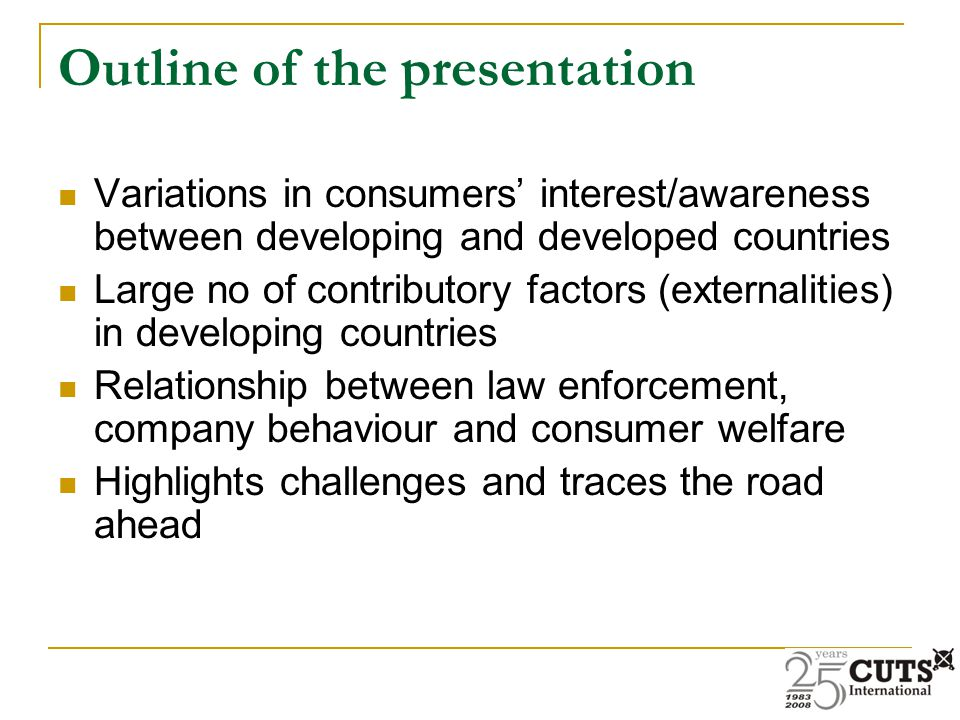 Outline of the presentation Variations in consumers' interest/awareness between developing and developed countries Large no of contributory factors (externalities) in developing countries Relationship between law enforcement, company behaviour and consumer welfare Highlights challenges and traces the road ahead