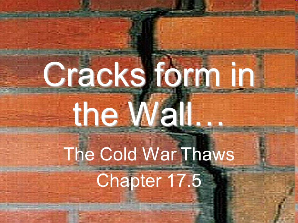 Cracks form in the Wall… The Cold War Thaws Chapter 17.5