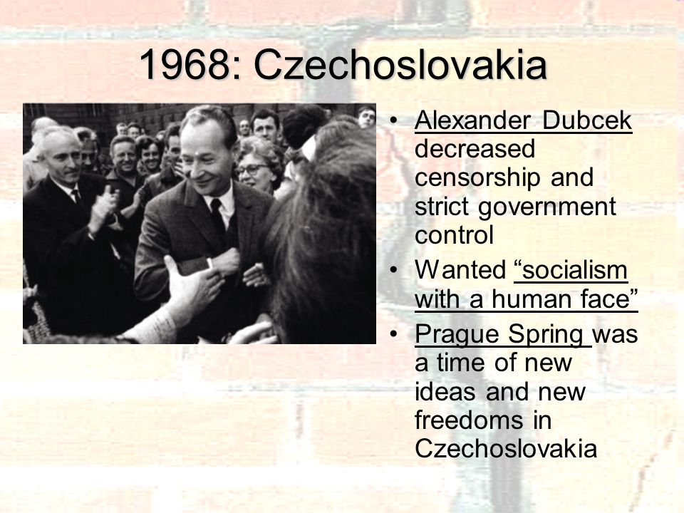 1968: Czechoslovakia Alexander Dubcek decreased censorship and strict government control Wanted socialism with a human face Prague Spring was a time of new ideas and new freedoms in Czechoslovakia