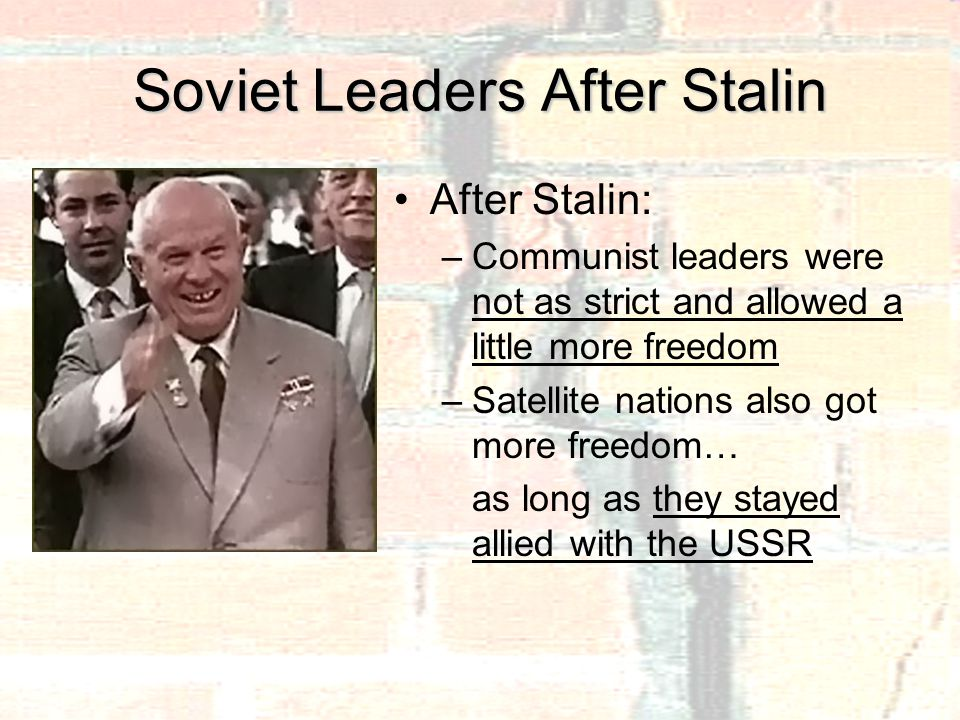 Soviet Leaders After Stalin After Stalin: –Communist leaders were not as strict and allowed a little more freedom –Satellite nations also got more freedom… as long as they stayed allied with the USSR