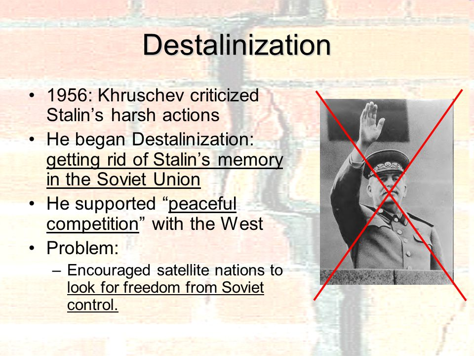 Destalinization 1956: Khruschev criticized Stalin's harsh actions He began Destalinization: getting rid of Stalin's memory in the Soviet Union He supported peaceful competition with the West Problem: –Encouraged satellite nations to look for freedom from Soviet control.