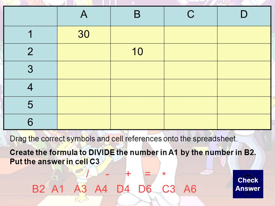 ABCD =A3*C4 =+ A6B2 A3 D4A4D6C4A2 Drag the correct symbols and cell references onto the spreadsheet.
