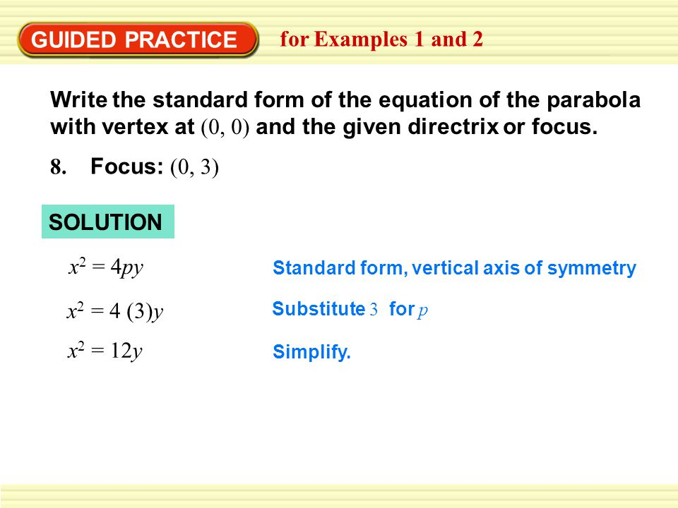GUIDED PRACTICE for Examples 1 and 2 Write the standard form of the equation of the parabola with vertex at (0, 0) and the given directrix or focus.