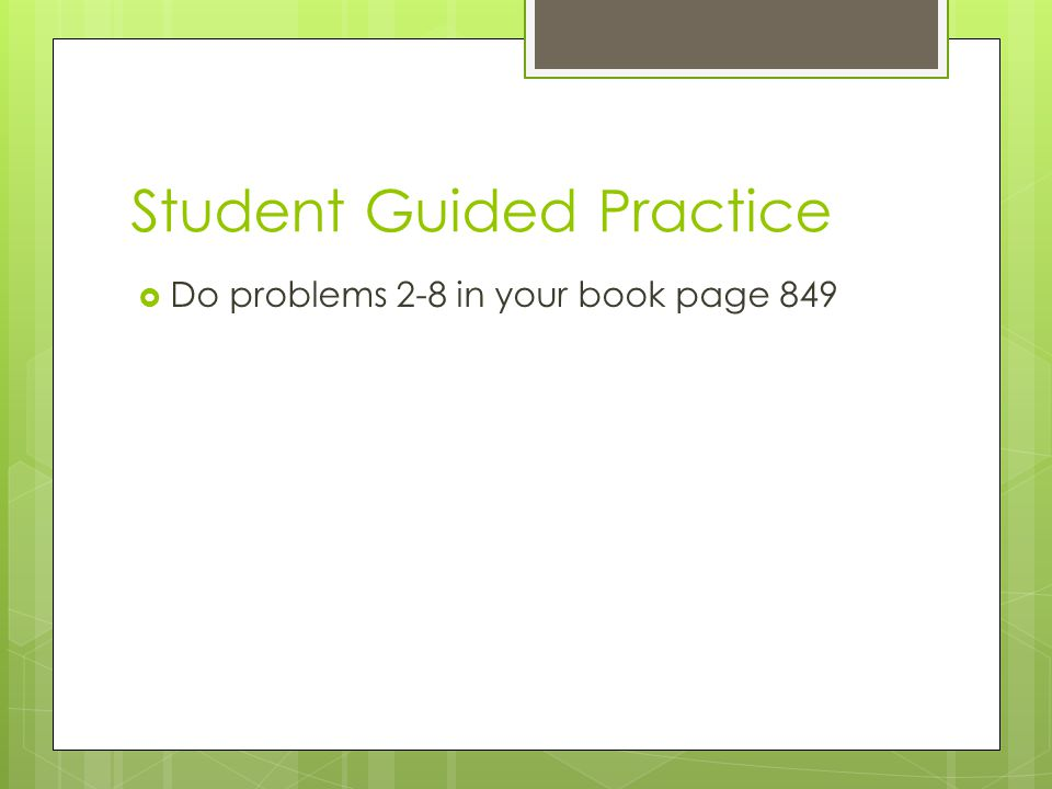 Student Guided Practice  Do problems 2-8 in your book page 849